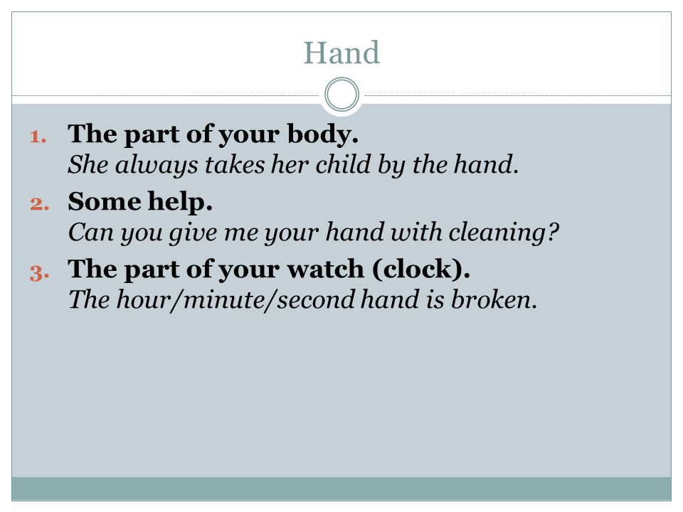 Hand 1.The part of your body. She always takes her child by the hand.