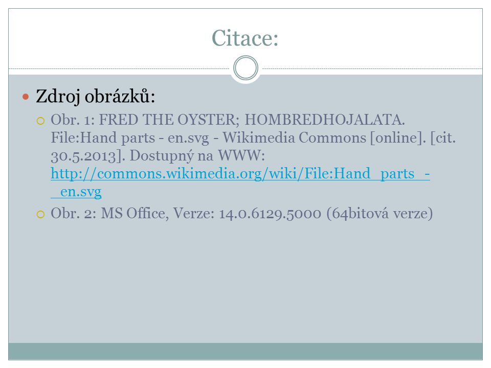 Citace: Zdroj obrázků:  Obr. 1: FRED THE OYSTER; HOMBREDHOJALATA. File:Hand parts - en.svg - Wikimedia Commons [online]. [cit. 30.5.2013]. Dostupný n