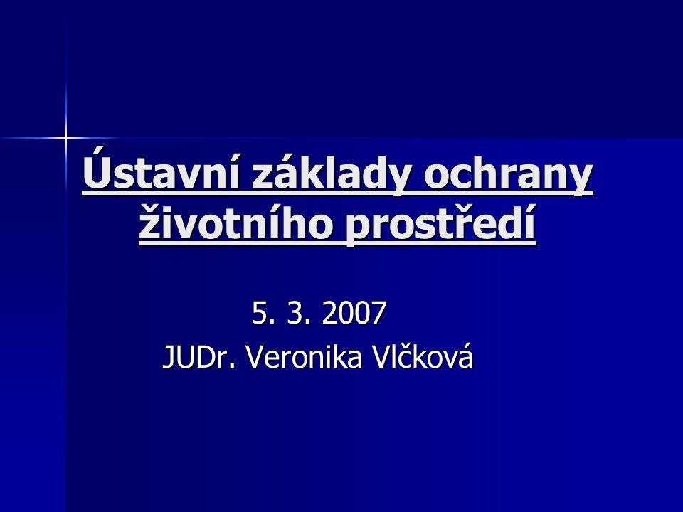 Ústavní základy ochrany životního prostředí 5. 3. 2007 JUDr. Veronika Vlčková