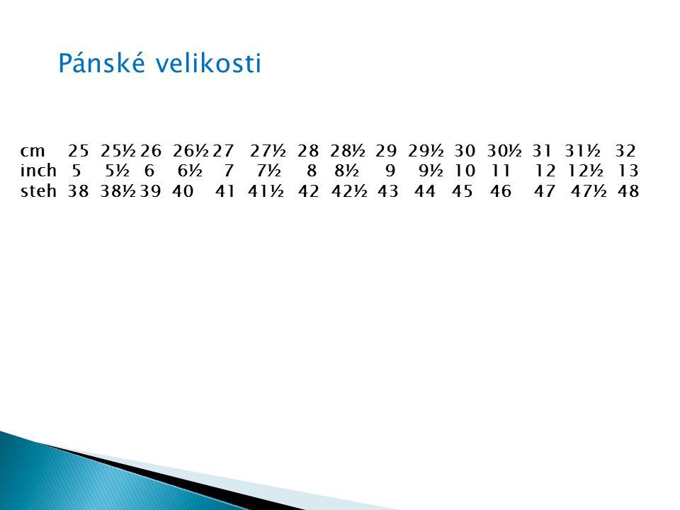 Pánské velikosti cm 25 25½ 26 26½ 27 27½ 28 28½ 29 29½ 30 30½ 31 31½ 32 inch 5 5½ 6 6½ 7 7½ 8 8½ 9 9½ 10 11 12 12½ 13 steh 38 38½ 39 40 41 41½ 42 42½ 43 44 45 46 47 47½ 48