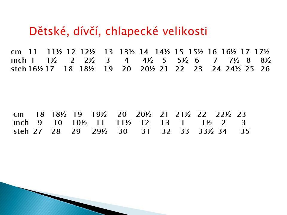 Dětské, dívčí, chlapecké velikosti cm 11 11½ 12 12½ 13 13½ 14 14½ 15 15½ 16 16½ 17 17½ inch 1 1½ 2 2½ 3 4 4½ 5 5½ 6 7 7½ 8 8½ steh 16½ 17 18 18½ 19 20 20½ 21 22 23 24 24½ 25 26 cm 18 18½ 19 19½ 20 20½ 21 21½ 22 22½ 23 inch 9 10 10½ 11 11½ 12 13 1 1½ 2 3 steh 27 28 29 29½ 30 31 32 33 33½ 34 35