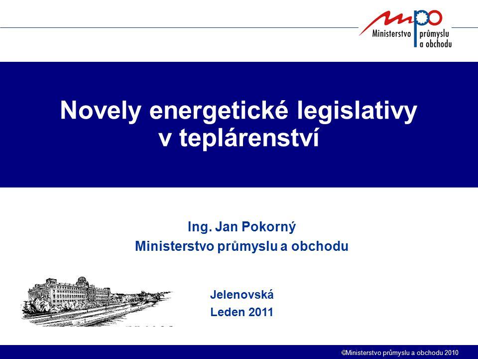  Ministerstvo průmyslu a obchodu 2010 Novely energetické legislativy v teplárenství Ing. Jan Pokorný Ministerstvo průmyslu a obchodu Jelenovská Leden