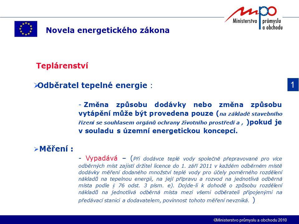  Ministerstvo průmyslu a obchodu 2010 1 Novela energetického zákona Teplárenství  Odběratel tepelné energie : - Změna způsobu dodávky nebo změna způsobu vytápění může být provedena pouze ( na základě stavebního řízení se souhlasem orgánů ochrany životního prostředí a, )pokud je v souladu s územní energetickou koncepcí.