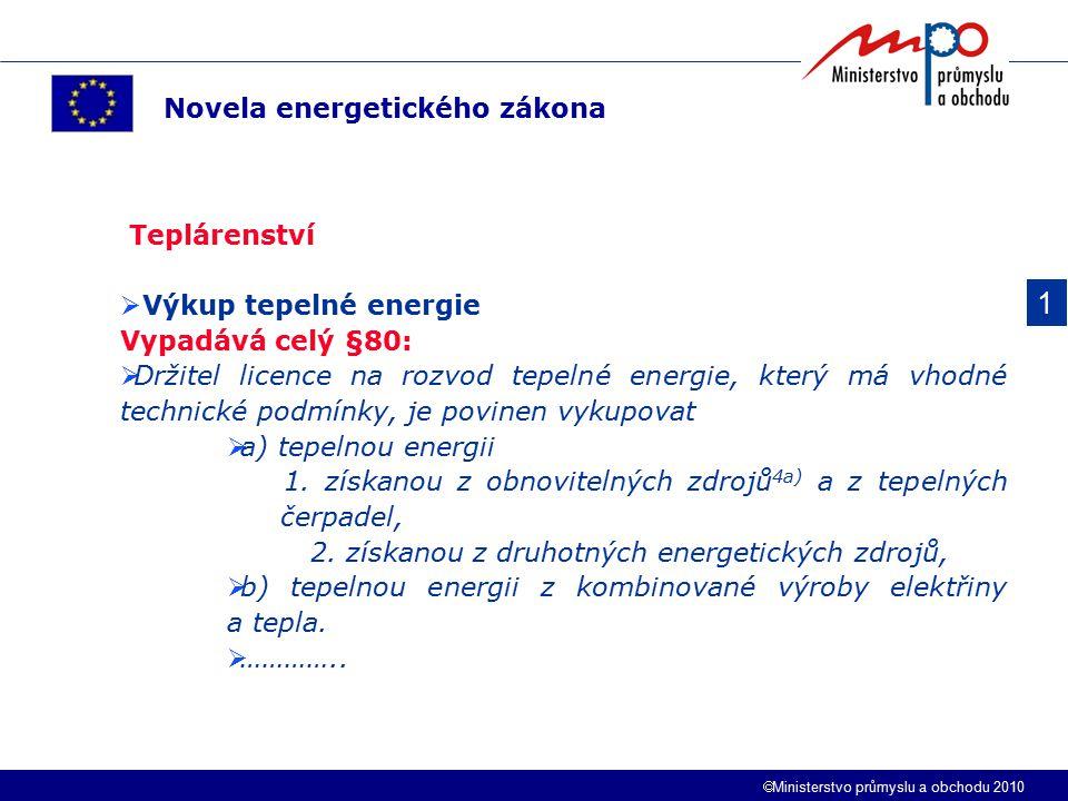  Ministerstvo průmyslu a obchodu 2010 1 Novela energetického zákona Teplárenství  Výkup tepelné energie Vypadává celý §80:  Držitel licence na rozvod tepelné energie, který má vhodné technické podmínky, je povinen vykupovat  a) tepelnou energii 1.
