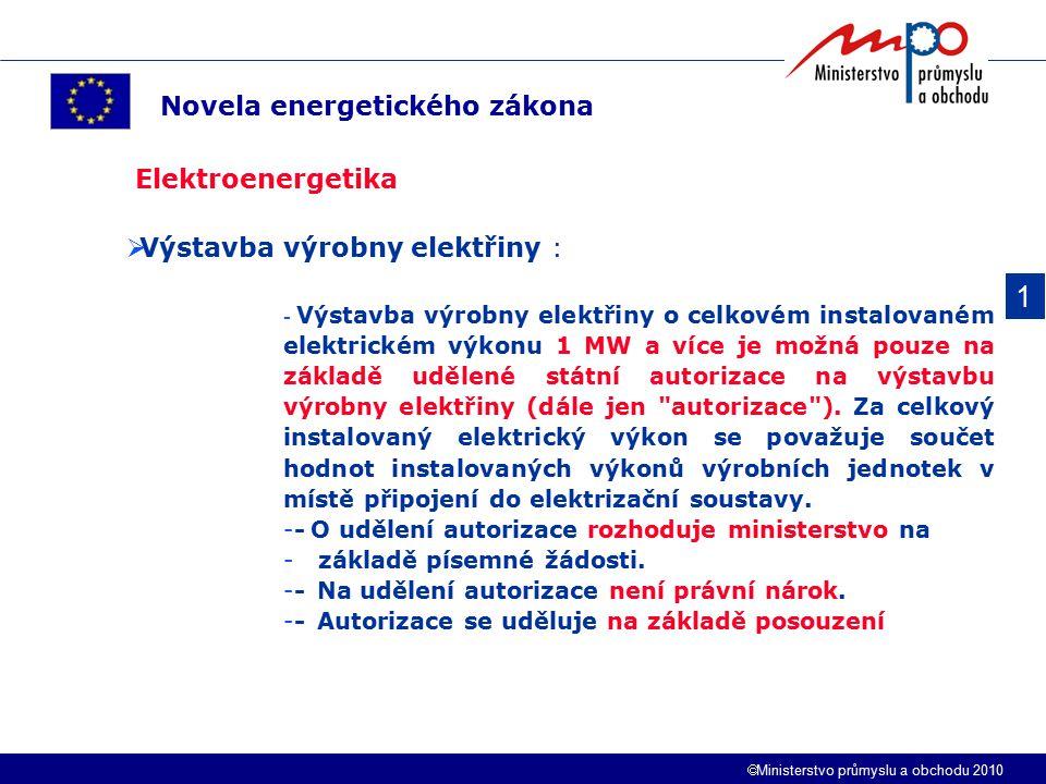  Ministerstvo průmyslu a obchodu 2010 1 Novela energetického zákona Elektroenergetika  Výstavba výrobny elektřiny : - Výstavba výrobny elektřiny o celkovém instalovaném elektrickém výkonu 1 MW a více je možná pouze na základě udělené státní autorizace na výstavbu výrobny elektřiny (dále jen autorizace ).