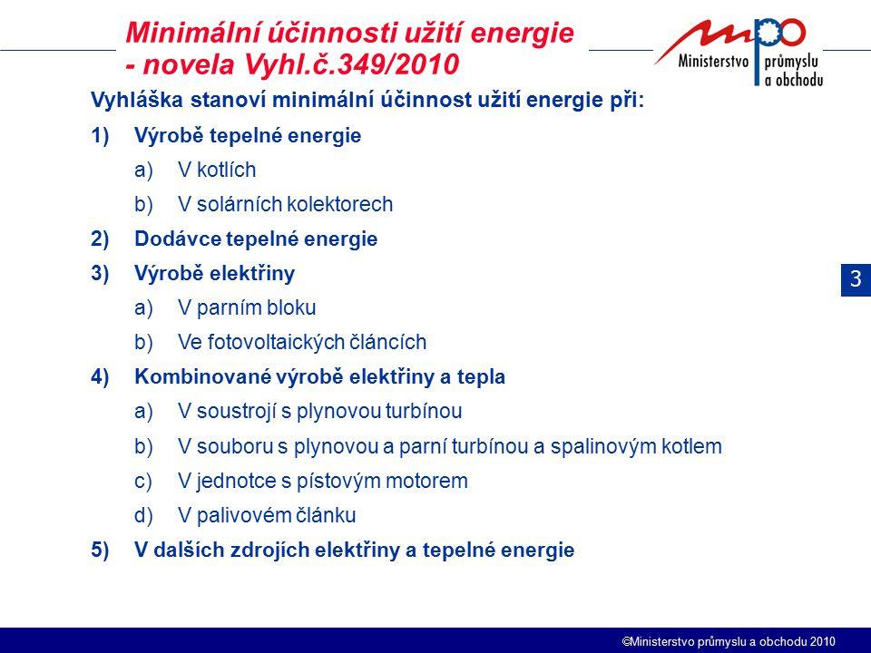  Ministerstvo průmyslu a obchodu 2010 Minimální účinnosti užití energie - novela Vyhl.č.349/2010 Vyhláška stanoví minimální účinnost užití energie při: 1)Výrobě tepelné energie a)V kotlích b)V solárních kolektorech 2)Dodávce tepelné energie 3)Výrobě elektřiny a)V parním bloku b)Ve fotovoltaických článcích 4)Kombinované výrobě elektřiny a tepla a)V soustrojí s plynovou turbínou b)V souboru s plynovou a parní turbínou a spalinovým kotlem c)V jednotce s pístovým motorem d)V palivovém článku 5)V dalších zdrojích elektřiny a tepelné energie 3