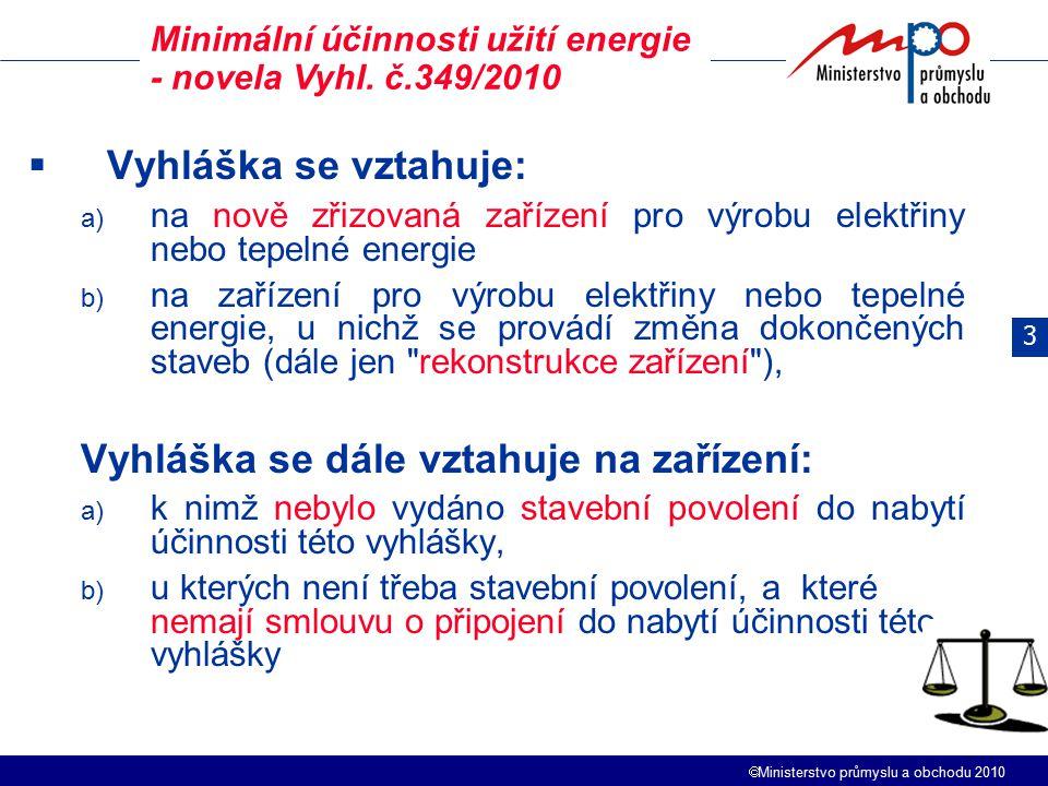  Ministerstvo průmyslu a obchodu 2010  Vyhláška se vztahuje: a) na nově zřizovaná zařízení pro výrobu elektřiny nebo tepelné energie b) na zařízení pro výrobu elektřiny nebo tepelné energie, u nichž se provádí změna dokončených staveb (dále jen rekonstrukce zařízení ), Vyhláška se dále vztahuje na zařízení: a) k nimž nebylo vydáno stavební povolení do nabytí účinnosti této vyhlášky, b) u kterých není třeba stavební povolení, a které nemají smlouvu o připojení do nabytí účinnosti této vyhlášky Minimální účinnosti užití energie - novela Vyhl.