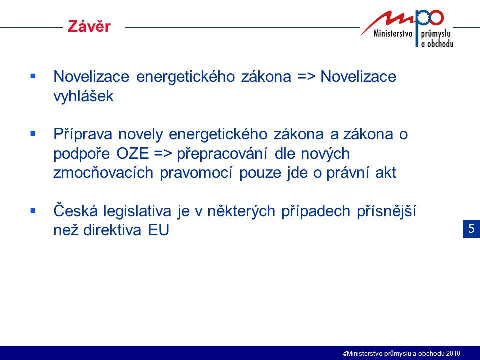  Ministerstvo průmyslu a obchodu 2010 Závěr  Novelizace energetického zákona => Novelizace vyhlášek  Příprava novely energetického zákona a zákona o podpoře OZE => přepracování dle nových zmocňovacích pravomocí pouze jde o právní akt  Česká legislativa je v některých případech přísnější než direktiva EU 5