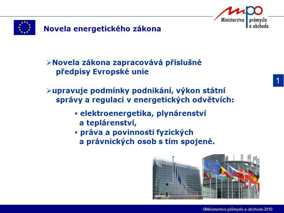  Ministerstvo průmyslu a obchodu 2010 1 Novela energetického zákona  Novela zákona zapracovává příslušné předpisy Evropské unie  upravuje podmínky podnikání, výkon státní správy a regulaci v energetických odvětvích:  elektroenergetika, plynárenství a teplárenství,  práva a povinnosti fyzických a právnických osob s tím spojené.