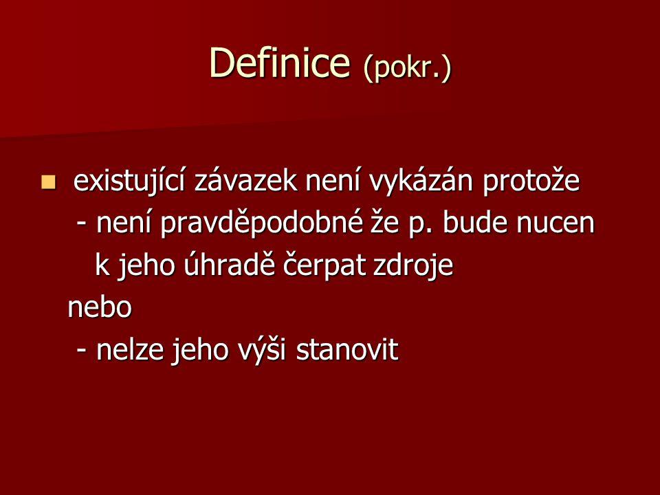 Definice (pokr.) existující závazek není vykázán protože existující závazek není vykázán protože - není pravděpodobné že p.
