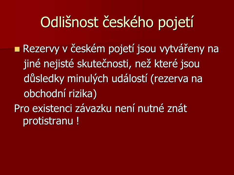 Odlišnost českého pojetí Rezervy v českém pojetí jsou vytvářeny na Rezervy v českém pojetí jsou vytvářeny na jiné nejisté skutečnosti, než které jsou jiné nejisté skutečnosti, než které jsou důsledky minulých událostí (rezerva na důsledky minulých událostí (rezerva na obchodní rizika) obchodní rizika) Pro existenci závazku není nutné znát protistranu !