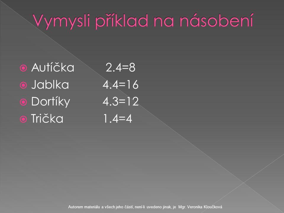  Autíčka 2.4=8  Jablka 4.4=16  Dortíky 4.3=12  Trička 1.4=4 Autorem materiálu a všech jeho částí, není-li uvedeno jinak, je Mgr.