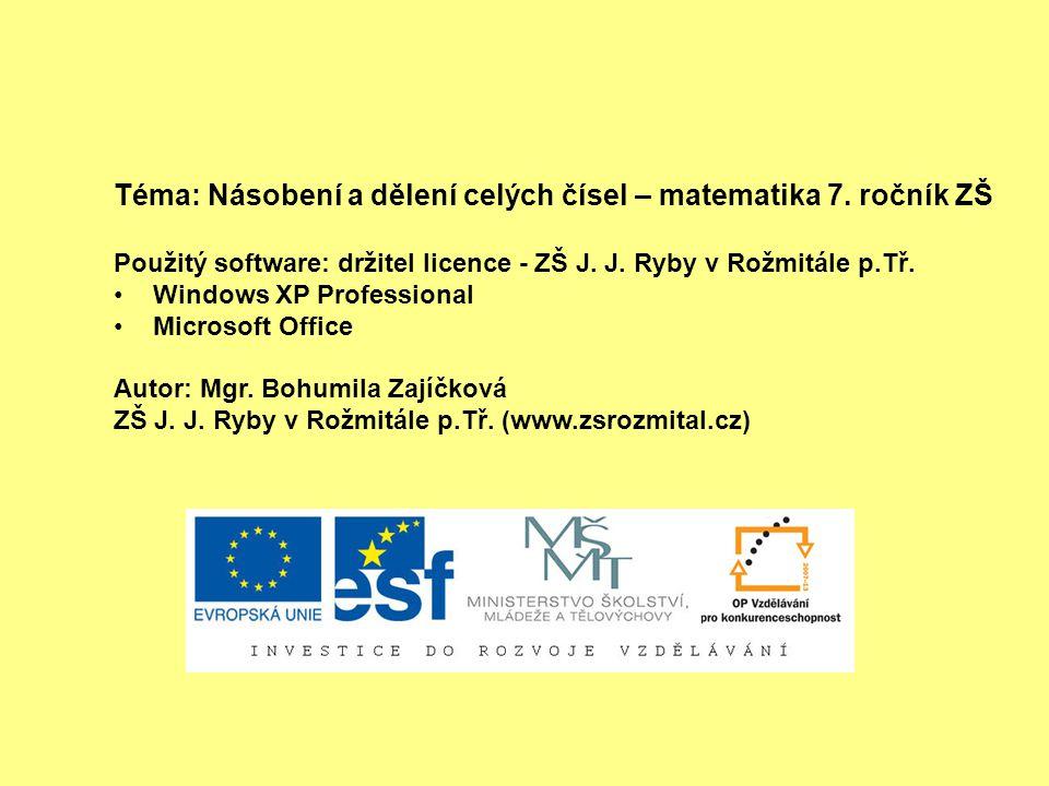 Téma: Násobení a dělení celých čísel – matematika 7. ročník ZŠ Použitý software: držitel licence - ZŠ J. J. Ryby v Rožmitále p.Tř. Windows XP Professi