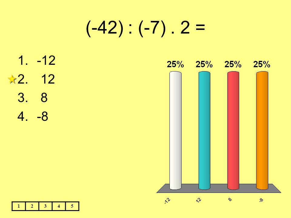 (-42) : (-7). 2 = 12345 1.-12 2. 12 3. 8 4.-8