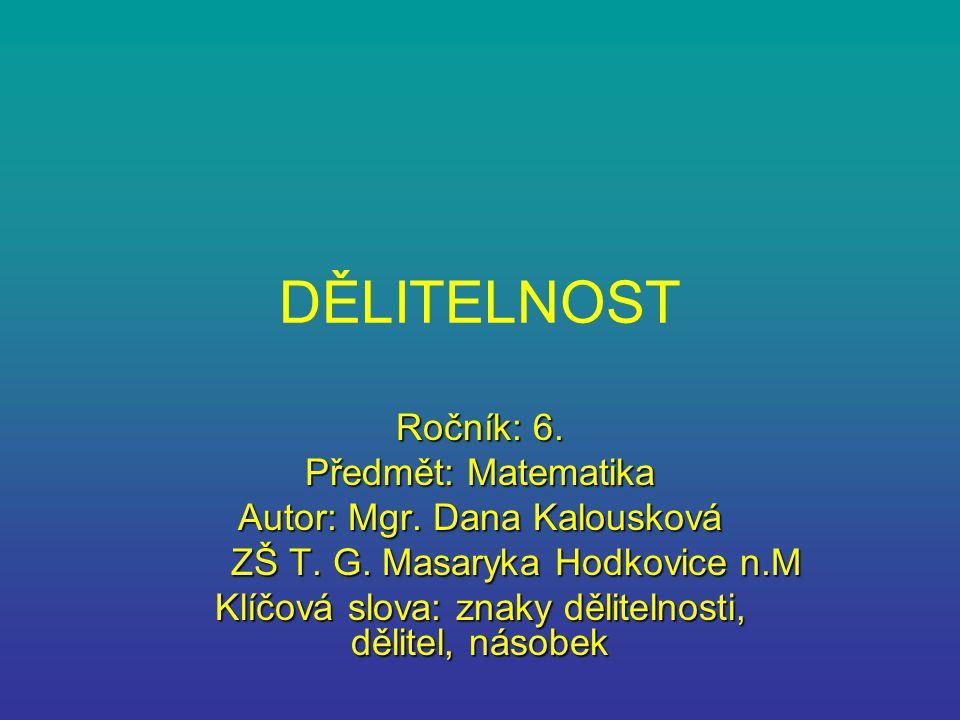 DĚLITELNOST Ročník: 6. Předmět: Matematika Autor: Mgr. Dana Kalousková ZŠ T. G. Masaryka Hodkovice n.M ZŠ T. G. Masaryka Hodkovice n.M Klíčová slova: