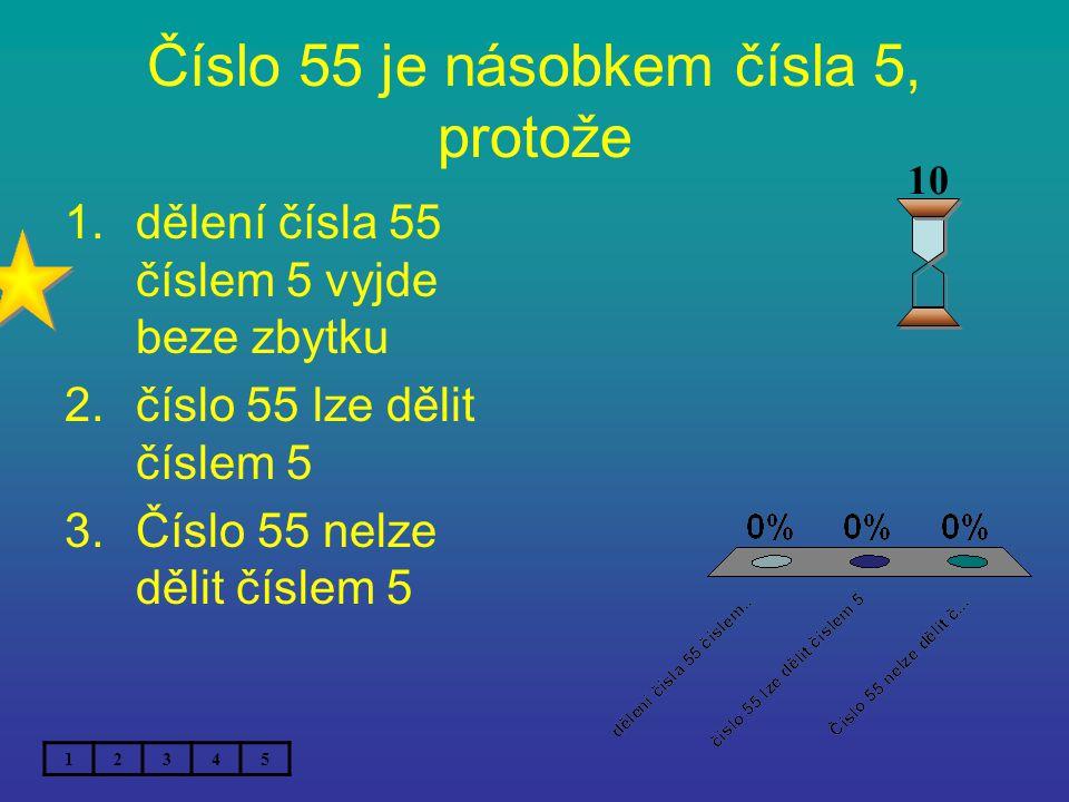 Číslo 55 je násobkem čísla 5, protože 1.dělení čísla 55 číslem 5 vyjde beze zbytku 2.číslo 55 lze dělit číslem 5 3.Číslo 55 nelze dělit číslem 5 12345 10
