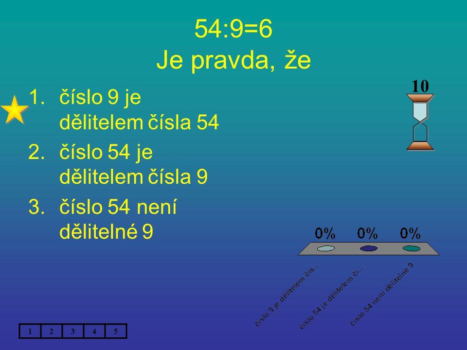 54:9=6 Je pravda, že 1.číslo 9 je dělitelem čísla 54 2.číslo 54 je dělitelem čísla 9 3.číslo 54 není dělitelné 9 12345 10