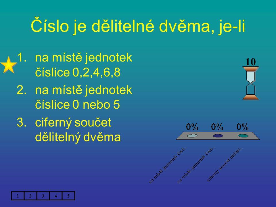 Číslo je dělitelné dvěma, je-li 1.na místě jednotek číslice 0,2,4,6,8 2.na místě jednotek číslice 0 nebo 5 3.ciferný součet dělitelný dvěma 12345 10