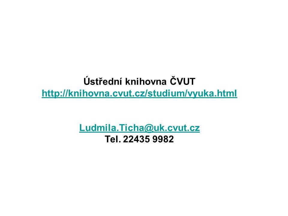 Ústřední knihovna ČVUT http://knihovna.cvut.cz/studium/vyuka.html Ludmila.Ticha@uk.cvut.cz Tel. 22435 9982