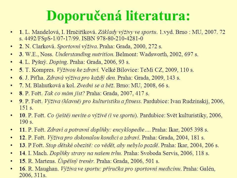 Doporučená literatura: 1. L. Mandelová, I. Hrnčiříková. Základy výživy ve sportu. 1.vyd. Brno : MU, 2007. 72 s. 4492/FSpS-1/07-17/99. ISBN 978-80-210-