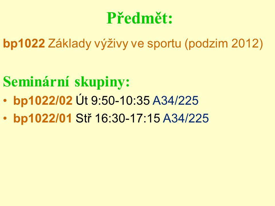 Předmět: bp1022 Základy výživy ve sportu (podzim 2012) Seminární skupiny: bp1022/02 Út 9:50-10:35 A34/225 bp1022/01 Stř 16:30-17:15 A34/225