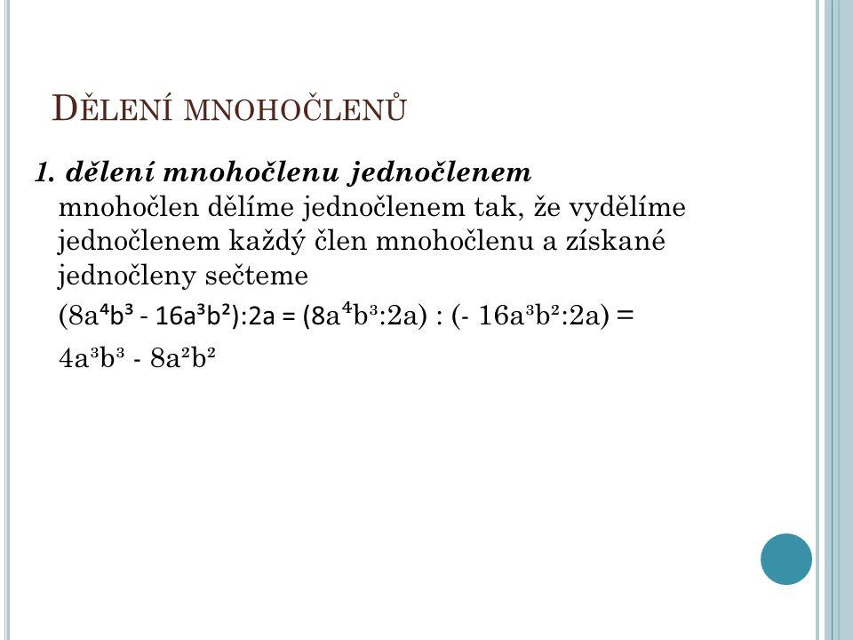 D ĚLENÍ MNOHOČLENŮ 1. dělení mnohočlenu jednočlenem mnohočlen dělíme jednočlenem tak, že vydělíme jednočlenem každý člen mnohočlenu a získané jednočle