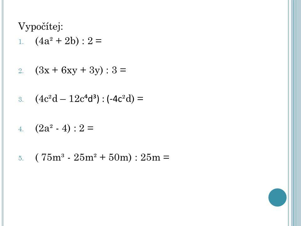 Vypočítej: 1. (4a² + 2b) : 2 = 2. (3x + 6xy + 3y) : 3 = 3. (4c²d – 12c ⁴d³) : (-4c ²d) = 4. (2a² - 4) : 2 = 5. ( 75m³ - 25m² + 50m) : 25m =