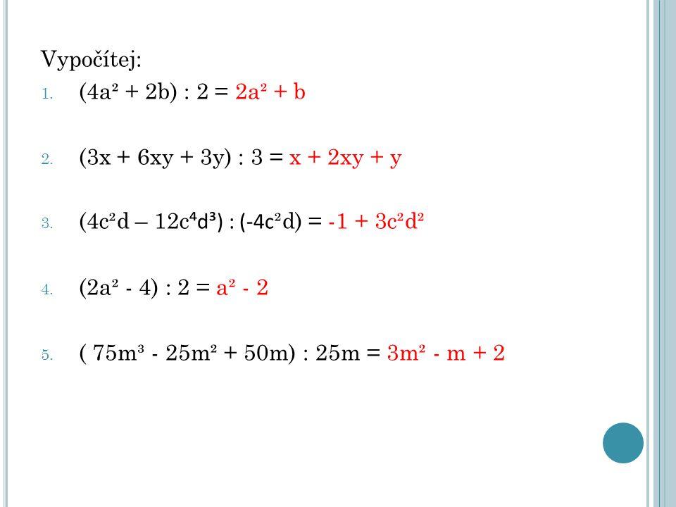 Vypočítej: 1. (4a² + 2b) : 2 = 2a² + b 2. (3x + 6xy + 3y) : 3 = x + 2xy + y 3. (4c²d – 12c ⁴d³) : (-4c ²d) = -1 + 3c²d² 4. (2a² - 4) : 2 = a² - 2 5. (