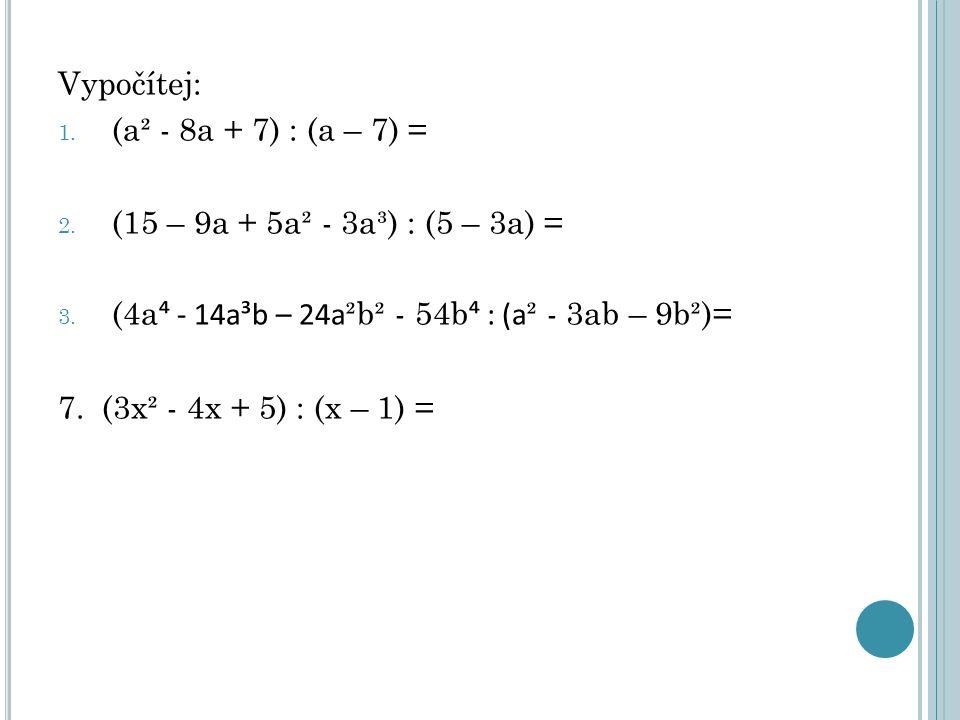 Vypočítej: 1. (a² - 8a + 7) : (a – 7) = 2. (15 – 9a + 5a² - 3a³) : (5 – 3a) = 3. (4a ⁴ - 14a³b – 24a ²b² - 54b ⁴ : (a ² - 3ab – 9b²)= 7. (3x² - 4x + 5