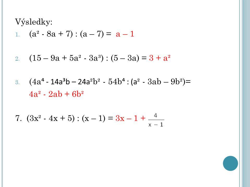 Výsledky: 1. (a² - 8a + 7) : (a – 7) = a – 1 2. (15 – 9a + 5a² - 3a³) : (5 – 3a) = 3 + a² 3. (4a ⁴ - 14a³b – 24a ²b² - 54b ⁴ : (a ² - 3ab – 9b²)= 4a²