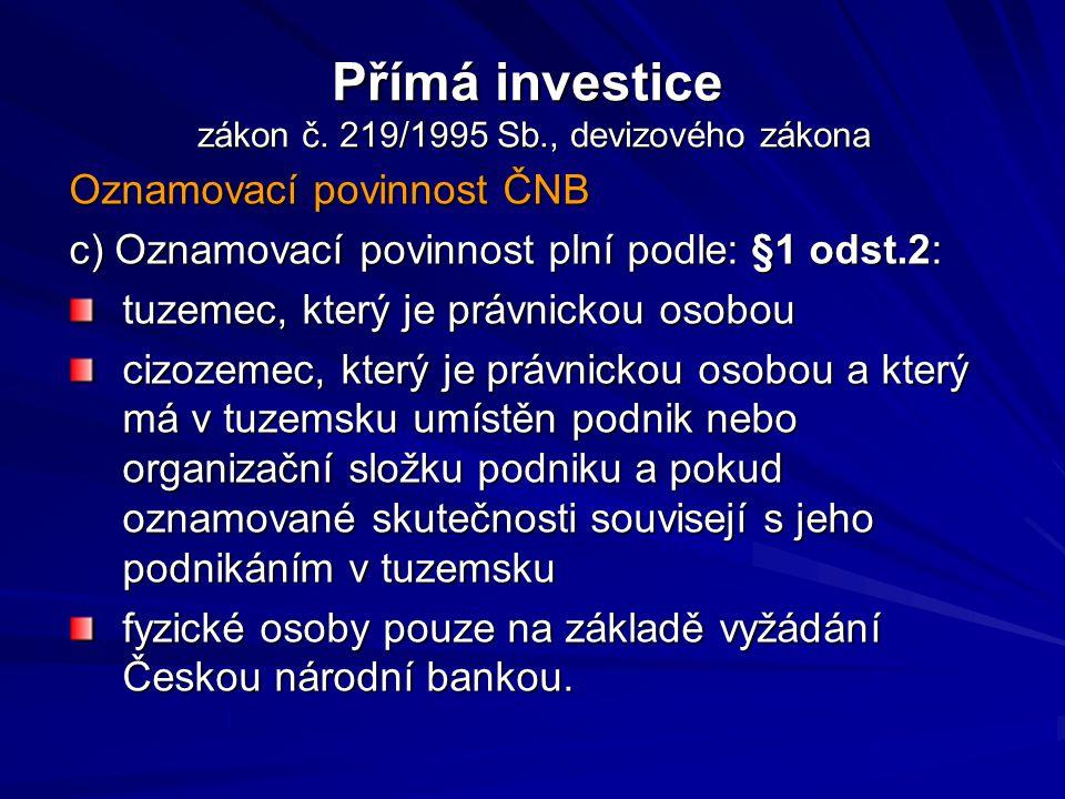 Přímá investice zákon č. 219/1995 Sb., devizového zákona Oznamovací povinnost ČNB c) Oznamovací povinnost plní podle: §1 odst.2: tuzemec, který je prá