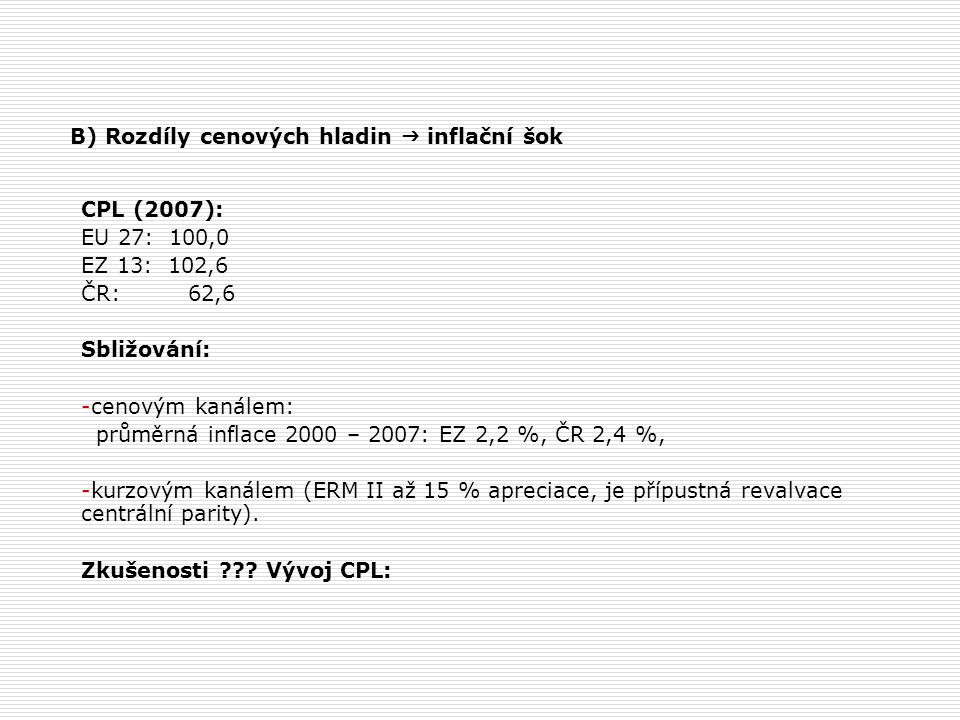 B) Rozdíly cenových hladin  inflační šok CPL (2007): EU 27: 100,0 EZ 13: 102,6 ČR: 62,6 Sbližování: -cenovým kanálem: průměrná inflace 2000 – 2007: E