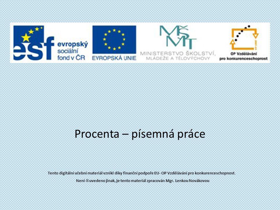 Procenta – písemná práce Tento digitální učební materiál vznikl díky finanční podpoře EU- OP Vzdělávání pro konkurenceschopnost. Není-li uvedeno jinak