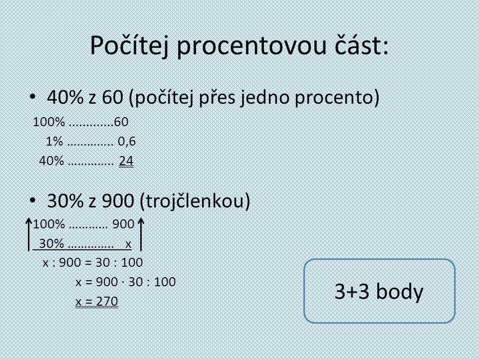 Počítej procentovou část: 40% z 60 (počítej přes jedno procento) 100%.............60 1% ………….. 0,6 40% ………….. 24 30% z 900 (trojčlenkou) 100% ………… 900
