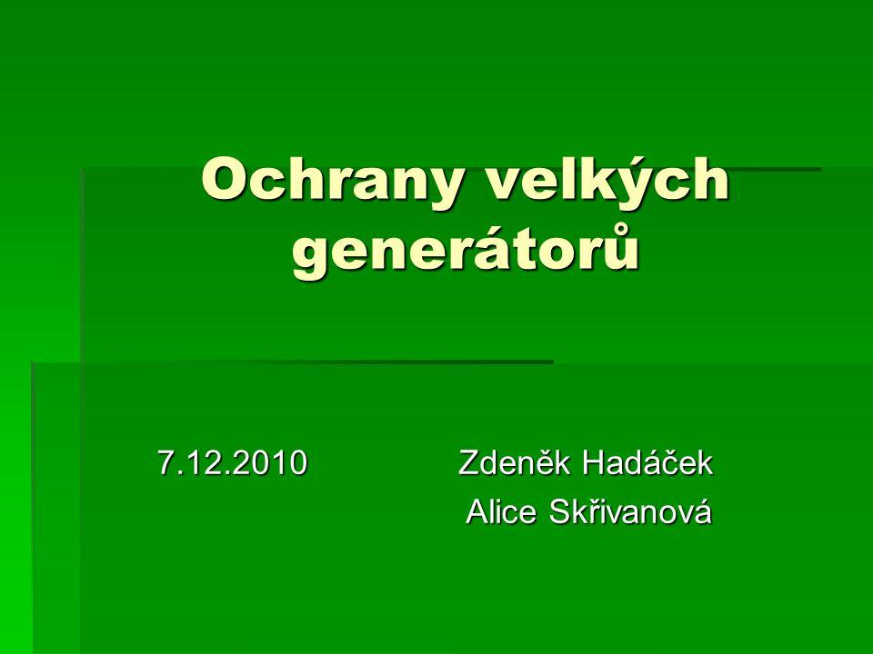 Ochrany velkých generátorů 7.12.2010 Zdeněk Hadáček Alice Skřivanová Alice Skřivanová