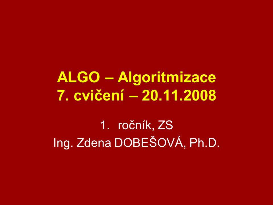 ALGO – Algoritmizace 7. cvičení – 20.11.2008 1.ročník, ZS Ing. Zdena DOBEŠOVÁ, Ph.D.