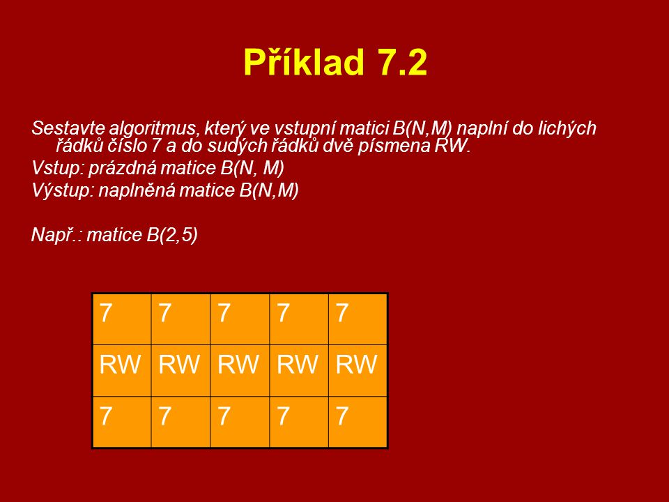 Příklad 7.2 Sestavte algoritmus, který ve vstupní matici B(N,M) naplní do lichých řádků číslo 7 a do sudých řádků dvě písmena RW.