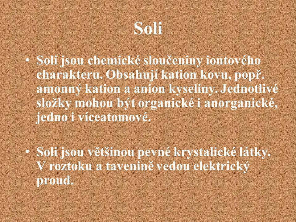 Soli Soli jsou chemické sloučeniny iontového charakteru. Obsahují kation kovu, popř. amonný kation a anion kyseliny. Jednotlivé složky mohou být organ