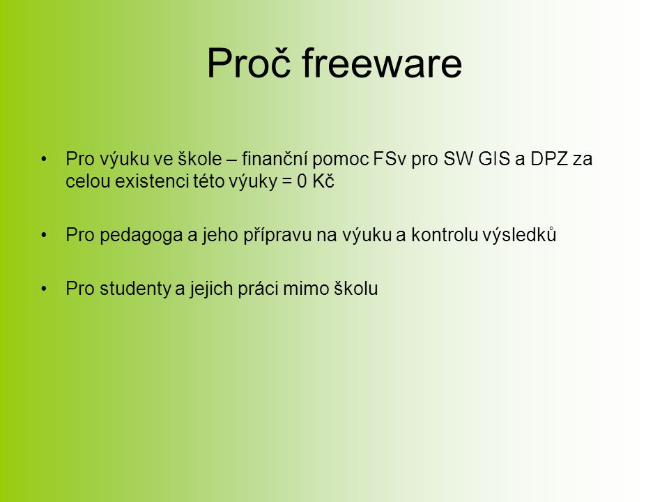 Proč freeware Pro výuku ve škole – finanční pomoc FSv pro SW GIS a DPZ za celou existenci této výuky = 0 Kč Pro pedagoga a jeho přípravu na výuku a kontrolu výsledků Pro studenty a jejich práci mimo školu