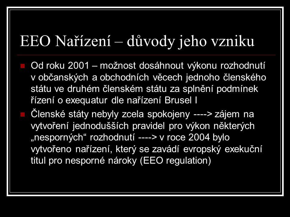 """EEO nařízení– vztah k nařízení Brusel I Obě nařízení představují """"způsob, jak dosáhnout výkonu rozhodnutí Shodná věcná působnost Nařízení EEO může být nahlíženo jako speciální právní úprava k nařízení Brusel I – obecná právní úprava – EEO nařízení se vztahuje pouze na """"nesporné nároky EEO nařízení přináší jednodušší způsob výkonu rozhodnutí – žádné řízení o exequatur"""