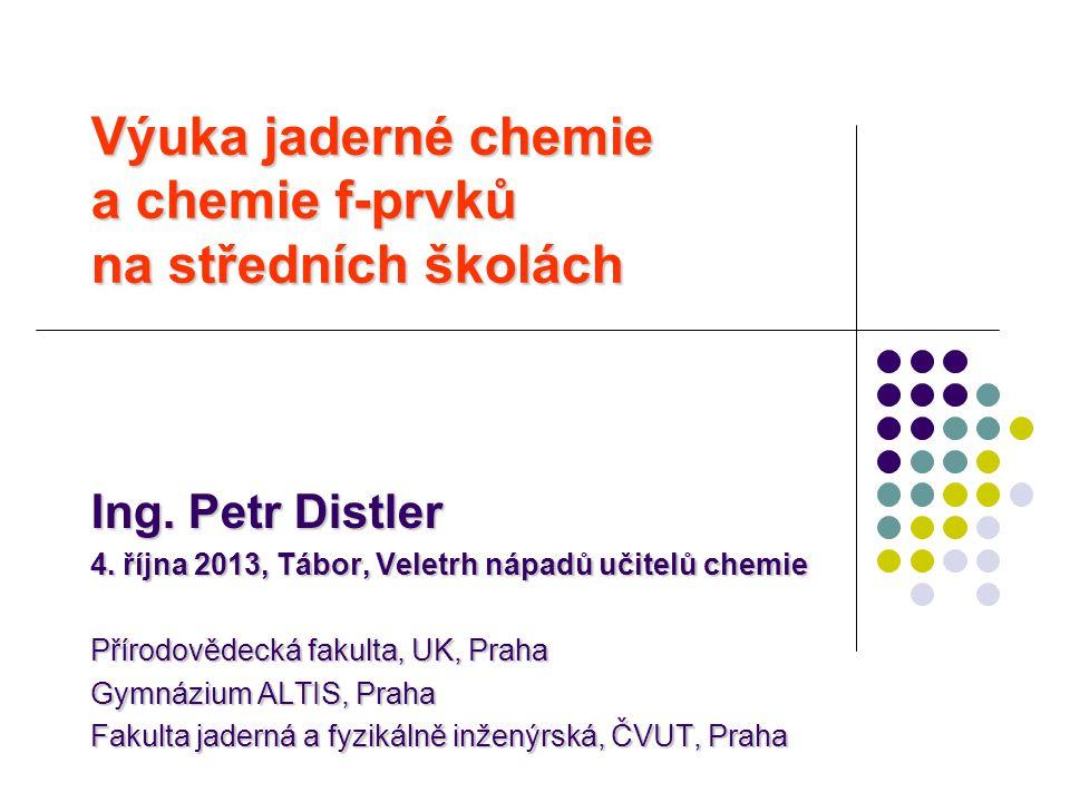 Výuka jaderné chemie a chemie f-prvků na středních školách Ing. Petr Distler 4. října 2013, Tábor, Veletrh nápadů učitelů chemie Přírodovědecká fakult