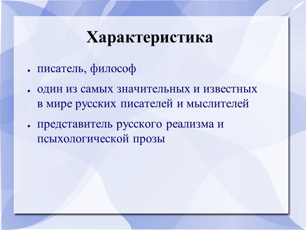 Характеристика ● писатель, философ ● один из самых значительных и известных в мире русских писателей и мыслителей ● представитель русского реализма и