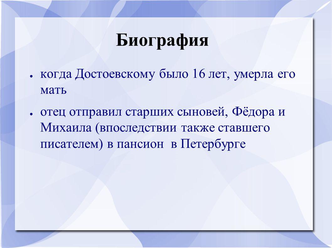 Биография ● когда Достоевскому было 16 лет, умерла его мать ● отец отправил старших сыновей, Фёдора и Михаила (впоследствии также ставшего писателем)
