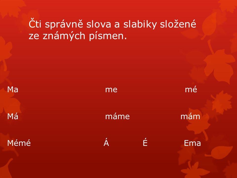 Čti správně slova a slabiky složené ze známých písmen. Ma me mé Má máme mám Mémé Á É Ema