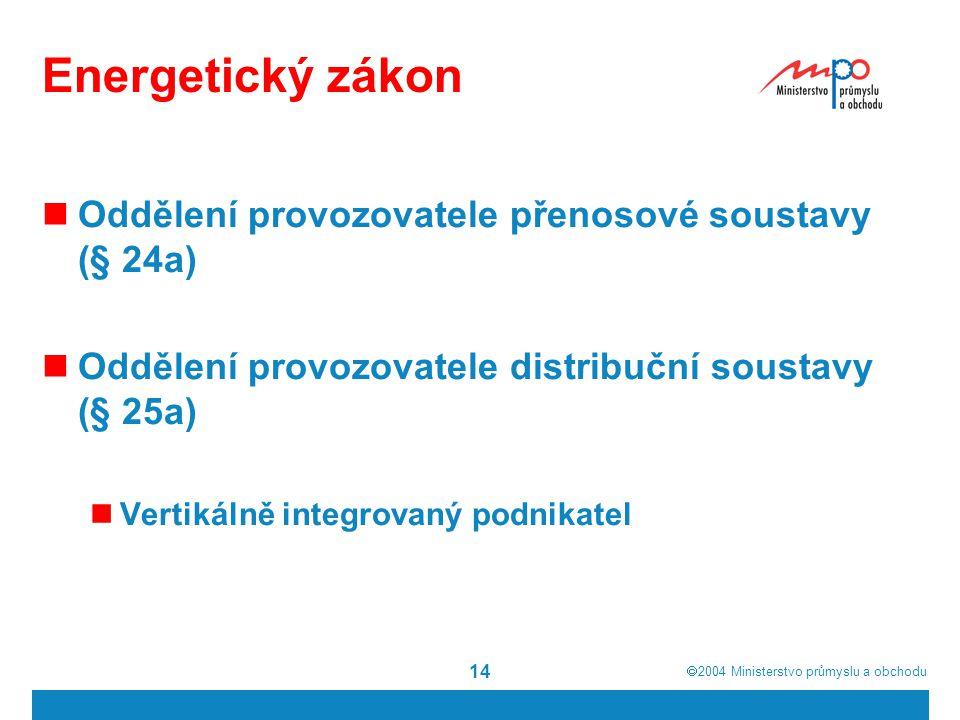  2004  Ministerstvo průmyslu a obchodu 14 Energetický zákon Oddělení provozovatele přenosové soustavy (§ 24a) Oddělení provozovatele distribuční so