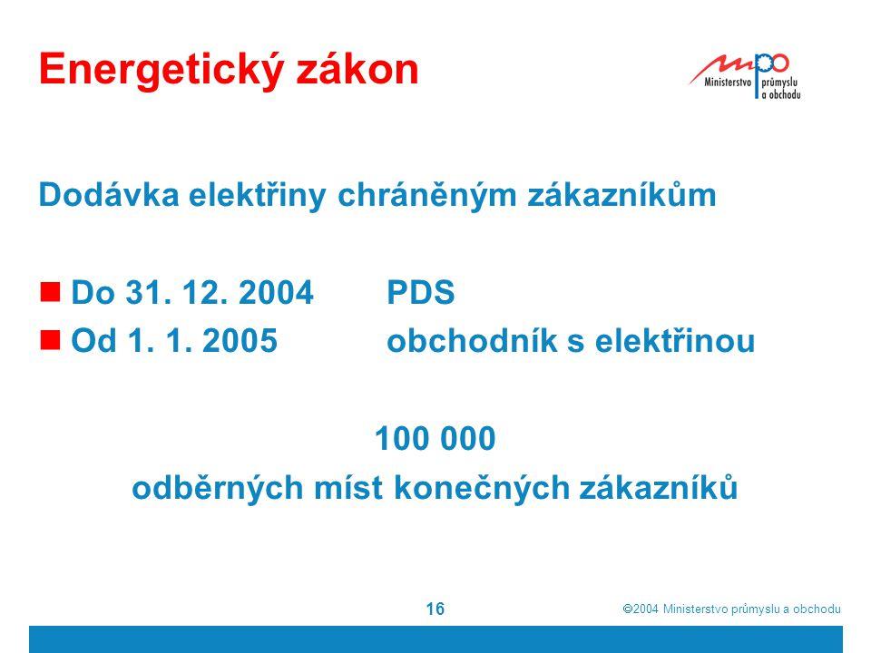  2004  Ministerstvo průmyslu a obchodu 16 Energetický zákon Dodávka elektřiny chráněným zákazníkům Do 31. 12. 2004PDS Od 1. 1. 2005obchodník s elek