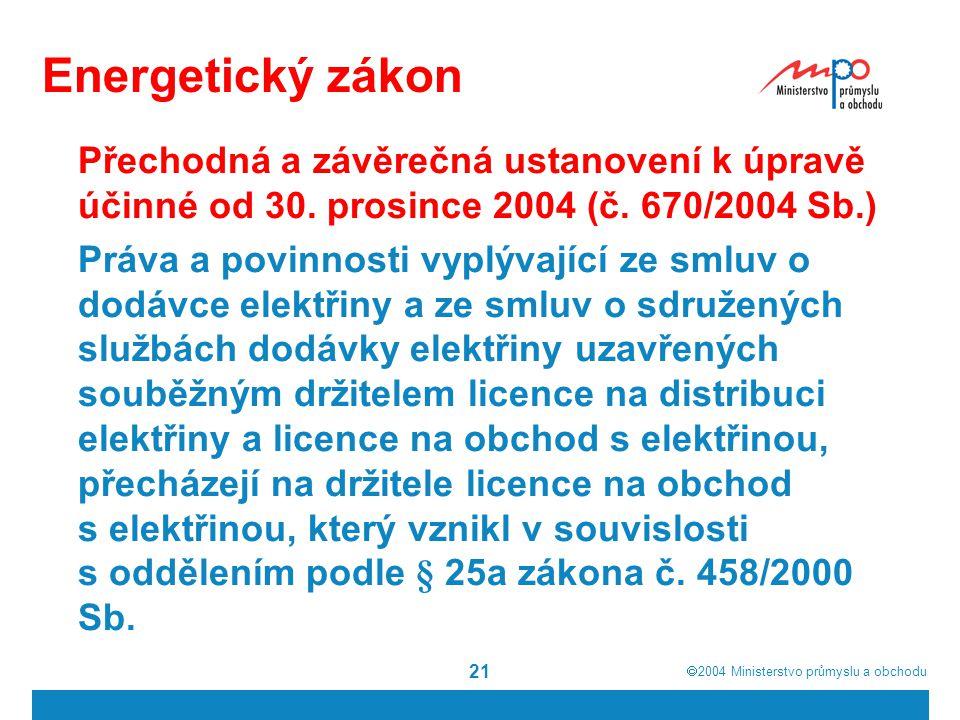  2004  Ministerstvo průmyslu a obchodu 21 Energetický zákon Přechodná a závěrečná ustanovení k úpravě účinné od 30. prosince 2004 (č. 670/2004 Sb.)
