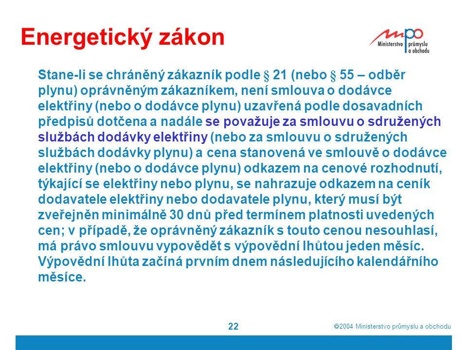  2004  Ministerstvo průmyslu a obchodu 22 Energetický zákon Stane-li se chráněný zákazník podle § 21 (nebo § 55 – odběr plynu) oprávněným zákazníke