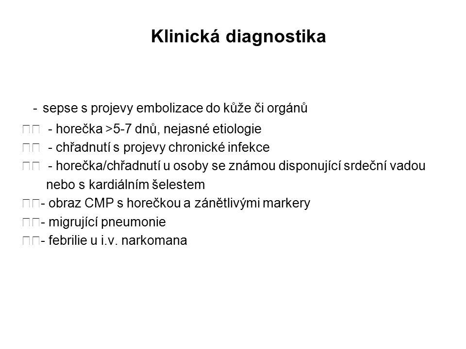 Klinická diagnostika - sepse s projevy embolizace do kůže či orgánů - horečka >5-7 dnů, nejasné etiologie - chřadnutí s projevy chronické infekce - horečka/chřadnutí u osoby se známou disponující srdeční vadou nebo s kardiálním šelestem - obraz CMP s horečkou a zánětlivými markery - migrující pneumonie - febrilie u i.v.