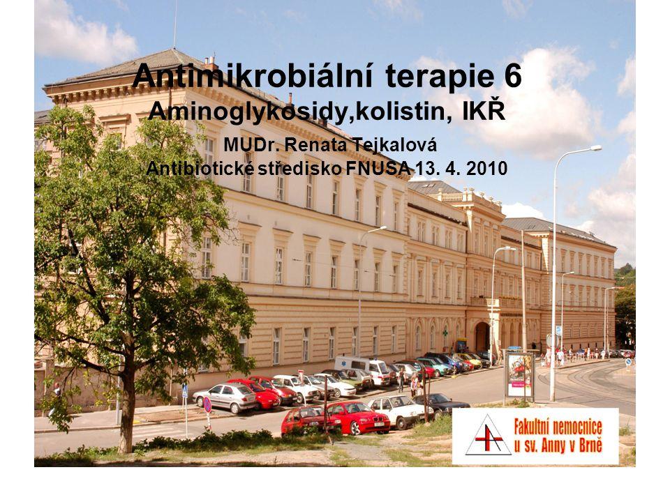Antimikrobiální terapie 6 Aminoglykosidy,kolistin, IKŘ MUDr. Renata Tejkalová Antibiotické středisko FNUSA 13. 4. 2010